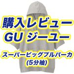 【購入レビュー】GU ジーユー スーパービッグプルパーカを買ってみた!サイズ感・評価・評判・おすすめ|ブログ/メンズ