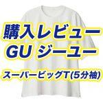 【購入レビュー】GU ジーユー スーパービッグT(5分袖)を買ってみた!サイズ感・評価・評判・おすすめ|ブログ/メンズ